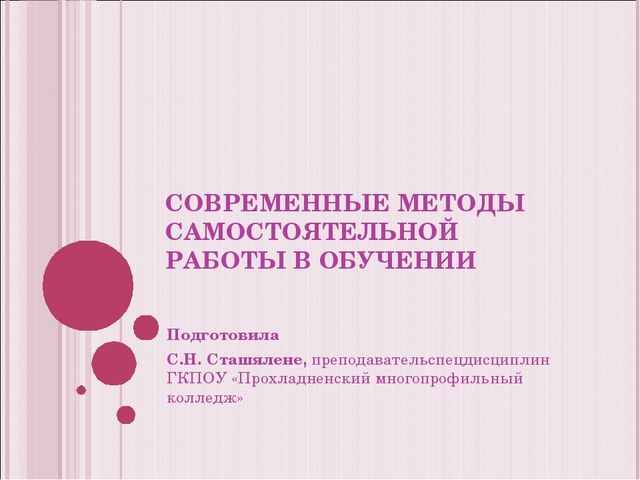 СОВРЕМЕННЫЕ МЕТОДЫ САМОСТОЯТЕЛЬНОЙ РАБОТЫ В ОБУЧЕНИИ Подготовила С.Н. Сташял...