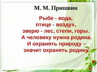 М. М. Пришвин Рыбе - вода, птице - воздух, зверю - лес, степи, горы. А челове
