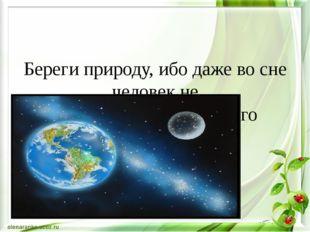 Береги природу, ибо даже во сне человек не может вообразить ничего прекрасне