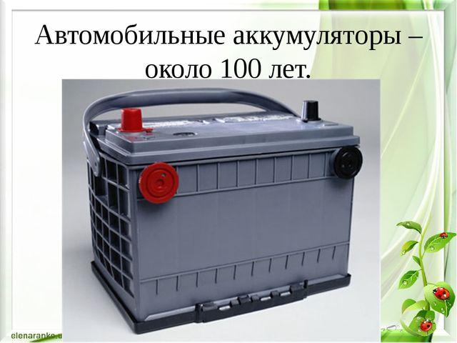 Автомобильные аккумуляторы – около 100 лет.