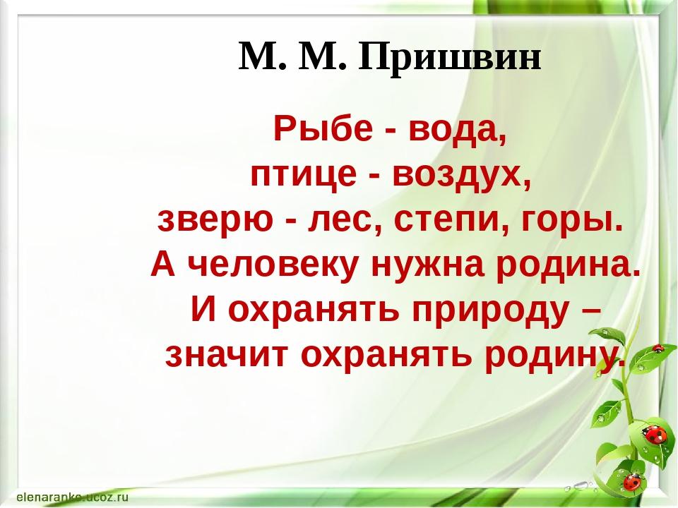 М. М. Пришвин Рыбе - вода, птице - воздух, зверю - лес, степи, горы. А челове...