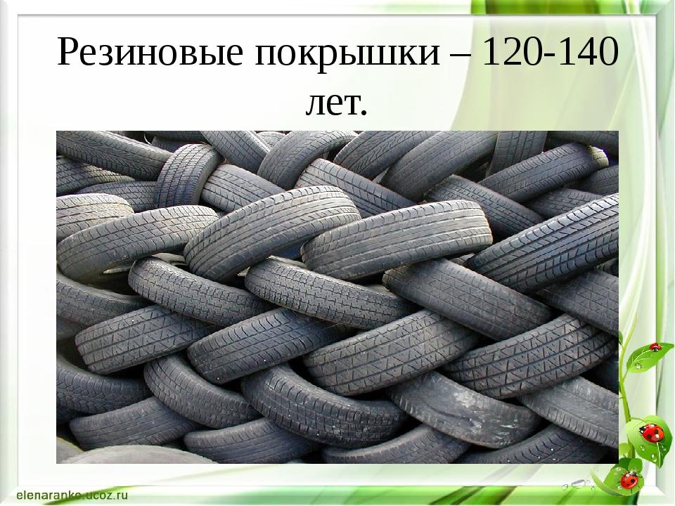 Резиновые покрышки – 120-140 лет.
