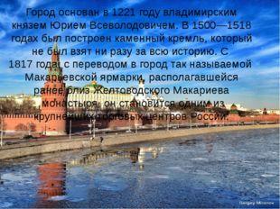 Город основан в1221 годувладимирским княземЮрием Всеволодовичем. В 1500—15