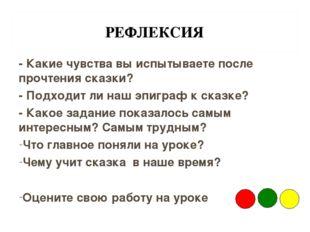 РЕФЛЕКСИЯ - Какие чувства вы испытываете после прочтения сказки? - Подходит л