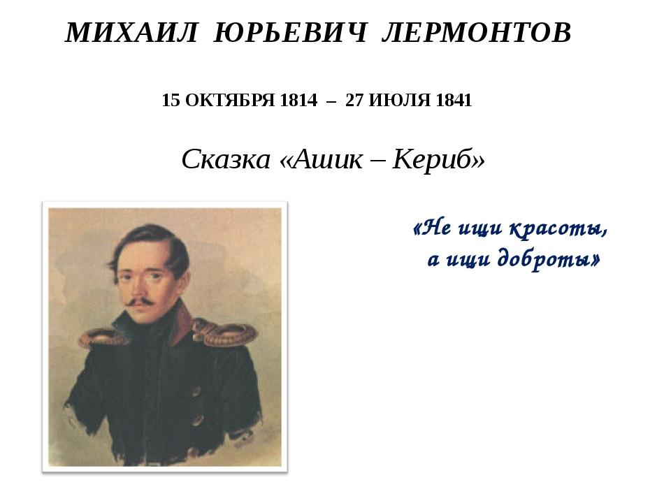 МИХАИЛ ЮРЬЕВИЧ ЛЕРМОНТОВ 15 ОКТЯБРЯ 1814 – 27 ИЮЛЯ 1841 Сказка «Ашик – Кериб»...