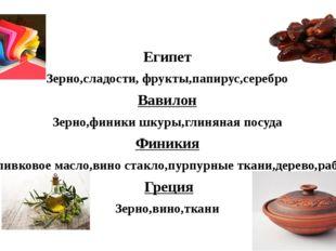 Египет Зерно,сладости, фрукты,папирус,серебро Вавилон Зерно,финики шкуры,глин