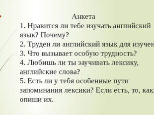 Анкета 1. Нравится ли тебе изучать английский язык? Почему? 2. Труден ли анг