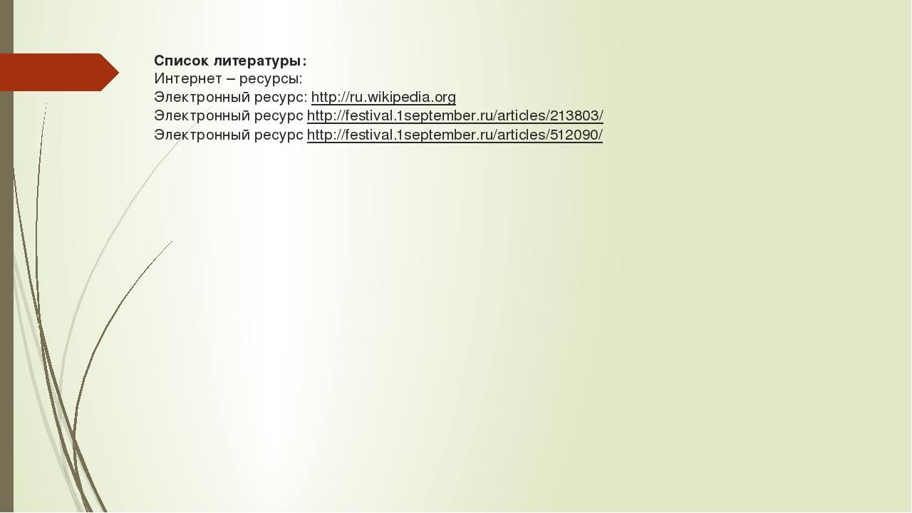 Список литературы: Интернет – ресурсы: Электронный ресурс: http://ru.wikipedi...
