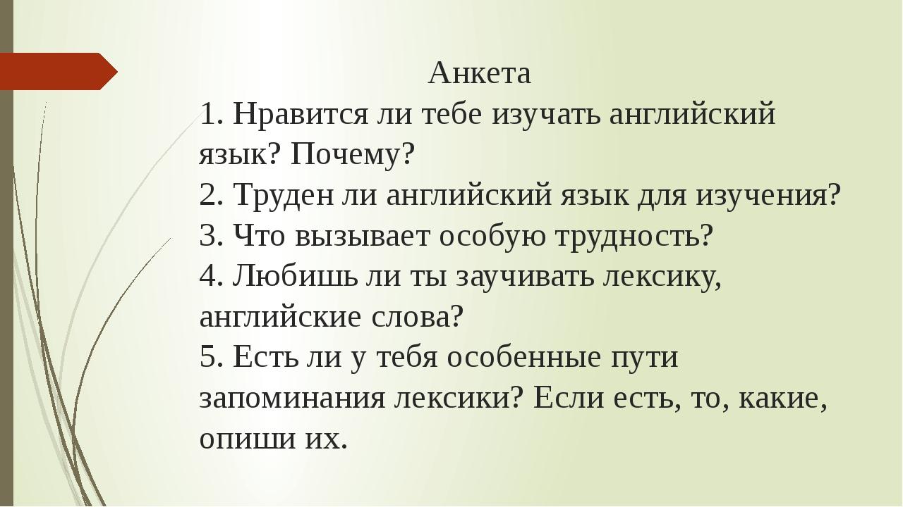 Анкета 1. Нравится ли тебе изучать английский язык? Почему? 2. Труден ли анг...