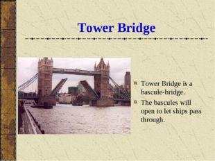 Tower Bridge Tower Bridge is a bascule-bridge. The bascules will open to let