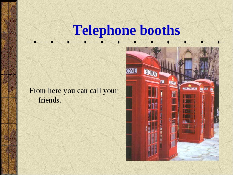 Telephone booths From here you can call your friends.