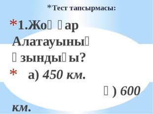 Тест тапсырмасы: 1.Жоңғар Алатауының ұзындығы? а) 450 км. ә) 600 км. б) 390 к