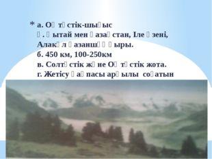 а. Оңтүстік-шығыс ә. Қытай мен қазақстан, Іле өзені, Алакөл қазаншұңқыры. б.