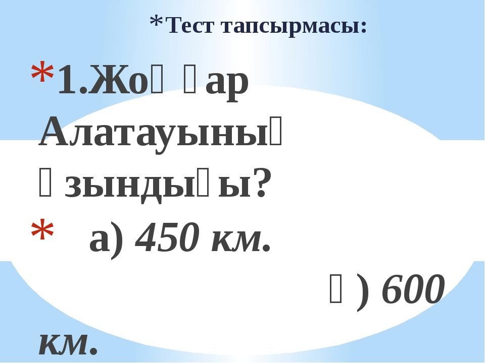 Тест тапсырмасы: 1.Жоңғар Алатауының ұзындығы? а) 450 км. ә) 600 км. б) 390 к...
