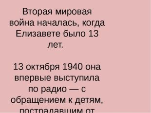 Вторая мировая война началась, когда Елизавете было 13 лет. 13 октября 1940 о