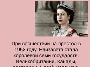 При восшествии на престол в 1952 году, Елизавета стала королевой семи государ