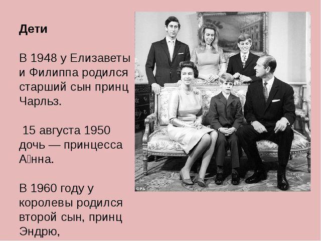 Дети В 1948 у Елизаветы и Филиппа родился старший сын принц Чарльз. 15 август...