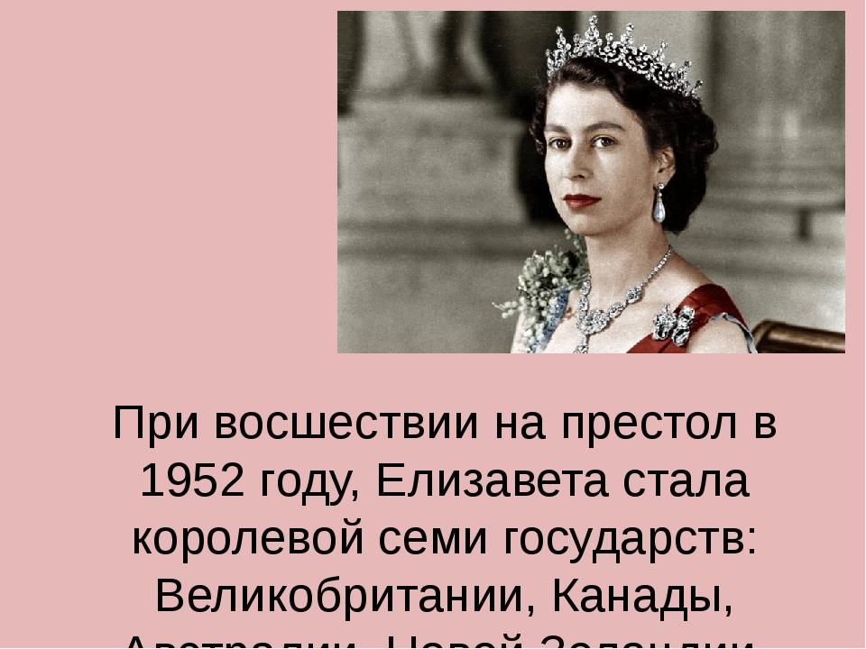 При восшествии на престол в 1952 году, Елизавета стала королевой семи государ...