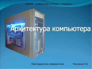 Преподаватель информатики Папунина Л.А. ГБПОУ «Губернский колледж г. Сызрани»