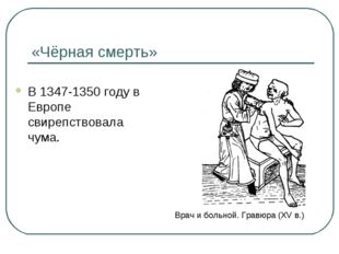 «Чёрная смерть» В 1347-1350 году в Европе свирепствовала чума. Врач и больной