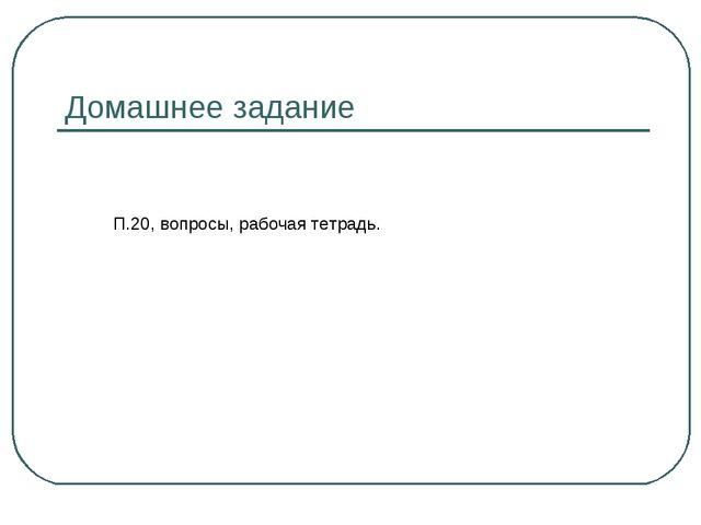 Домашнее задание П.20, вопросы, рабочая тетрадь.