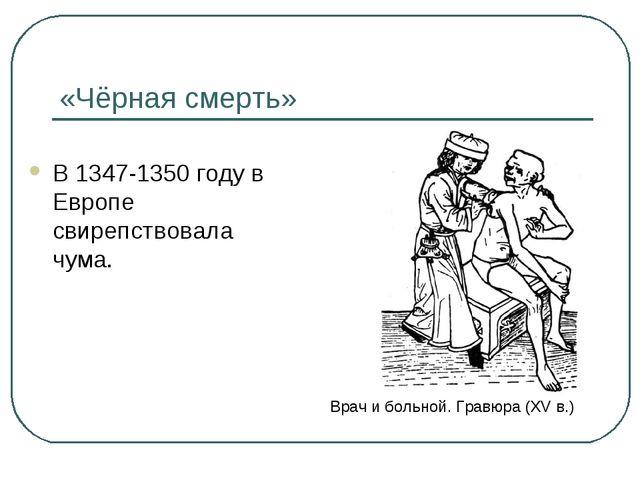 «Чёрная смерть» В 1347-1350 году в Европе свирепствовала чума. Врач и больной...