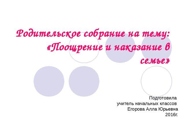 Родительское собрание на тему: «Поощрение и наказание в семье» Подготовила уч...
