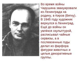 Во время войны Чарушина эвакуировали из Ленинграда на родину, в Киров (Вятку)