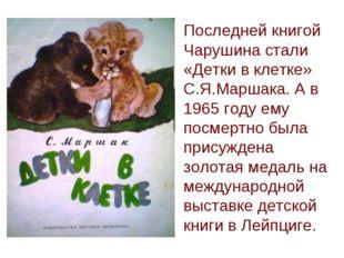 Последней книгой Чарушина стали «Детки в клетке» С.Я.Маршака. А в 1965 году е