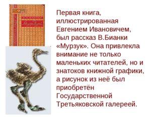 Первая книга, иллюстрированная Евгением Ивановичем, был рассказ В.Бианки «Мур