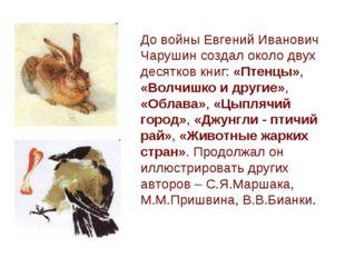 До войны Евгений Иванович Чарушин создал около двух десятков книг: «Птенцы»,