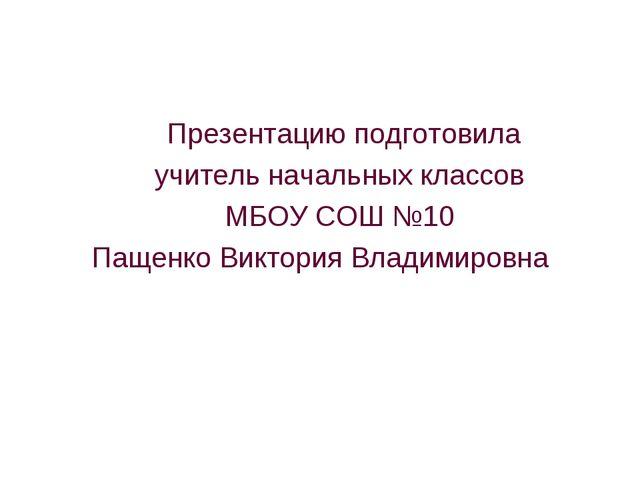 Презентацию подготовила учитель начальных классов МБОУ СОШ №10 Пащенко Викто...