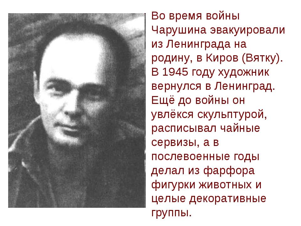 Во время войны Чарушина эвакуировали из Ленинграда на родину, в Киров (Вятку)...