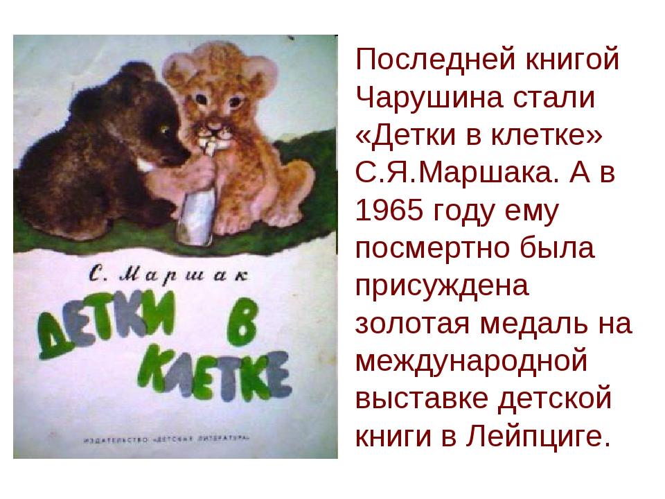 Последней книгой Чарушина стали «Детки в клетке» С.Я.Маршака. А в 1965 году е...