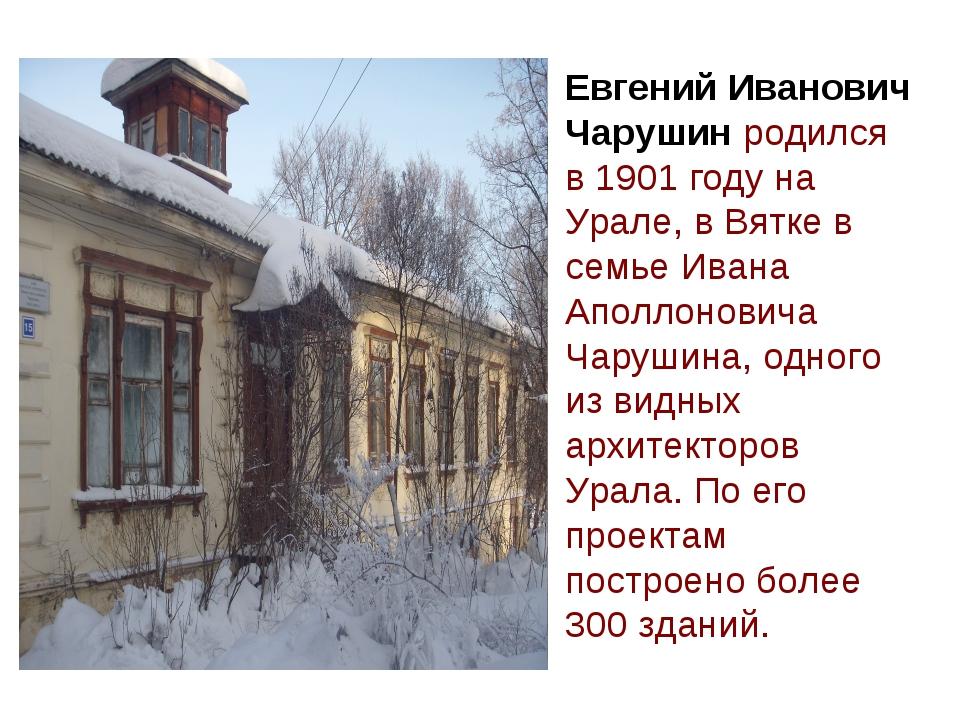 Евгений Иванович Чарушин родился в 1901 году на Урале, в Вятке в семье Ивана...