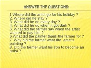 1.Where did the artist go for his holiday ? 2. Where did he stay ? 3. What d