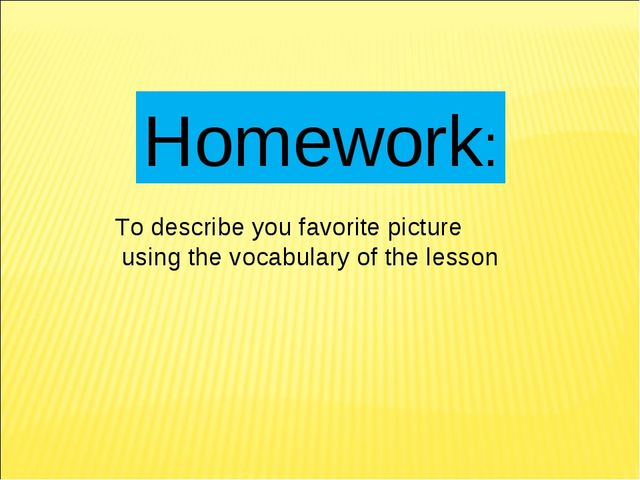Homework: To describe you favorite picture using the vocabulary of the lesson