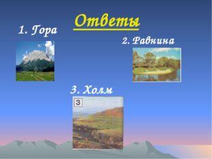 Ответы 2. Равнина 3. Холм 1. Гора