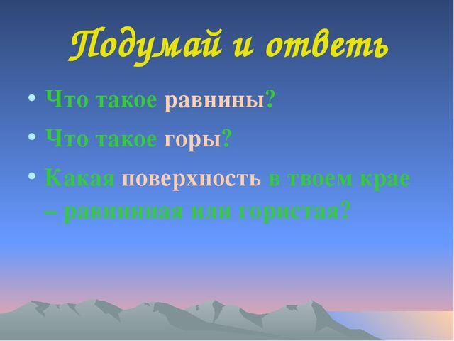 Подумай и ответь Что такое равнины? Что такое горы? Какая поверхность в твоем...