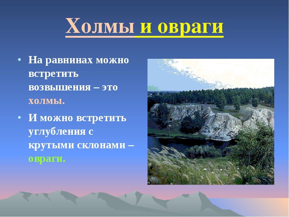 Холмы и овраги На равнинах можно встретить возвышения – это холмы. И можно вс...