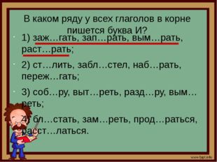 В каком ряду у всех глаголов в корне пишется буква И? 1) заж…гать, зап…рать,