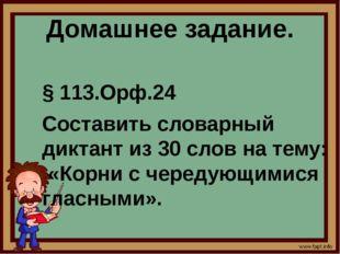 Домашнее задание. § 113.Орф.24 Составить словарный диктант из 30 слов на тему
