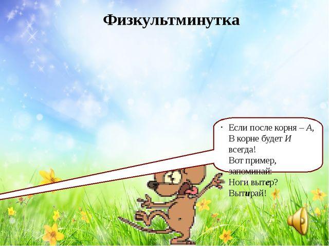 Физкультминутка Если после корня – А, В корне будет И всегда! Вот пример, зап...
