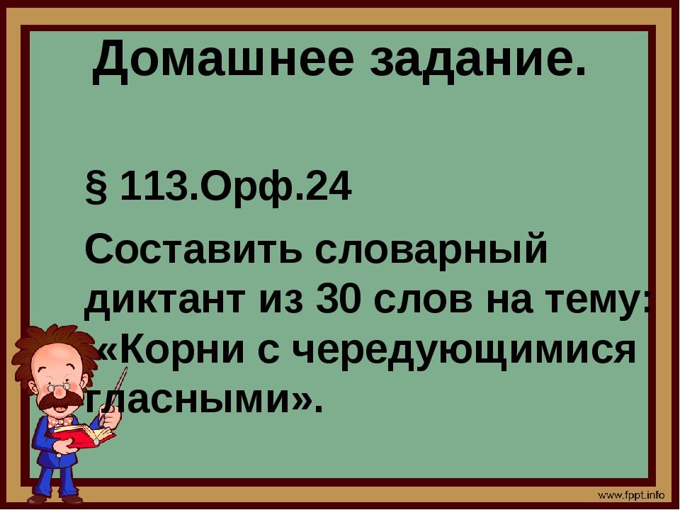 Домашнее задание. § 113.Орф.24 Составить словарный диктант из 30 слов на тему...
