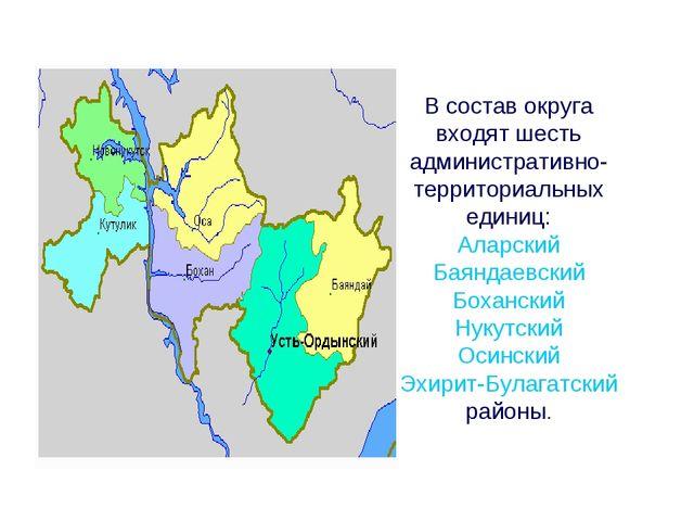 В состав округа входят шесть административно- территориальных единиц: Аларски...