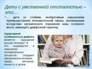 … дети со стойким, необратимым нарушением преимущественно познавательной сфер