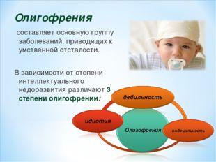 Олигофрения составляет основную группу заболеваний, приводящих к умственной о