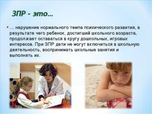 … нарушение нормального темпа психического развития, в результате чего ребено