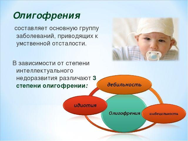 Олигофрения составляет основную группу заболеваний, приводящих к умственной о...