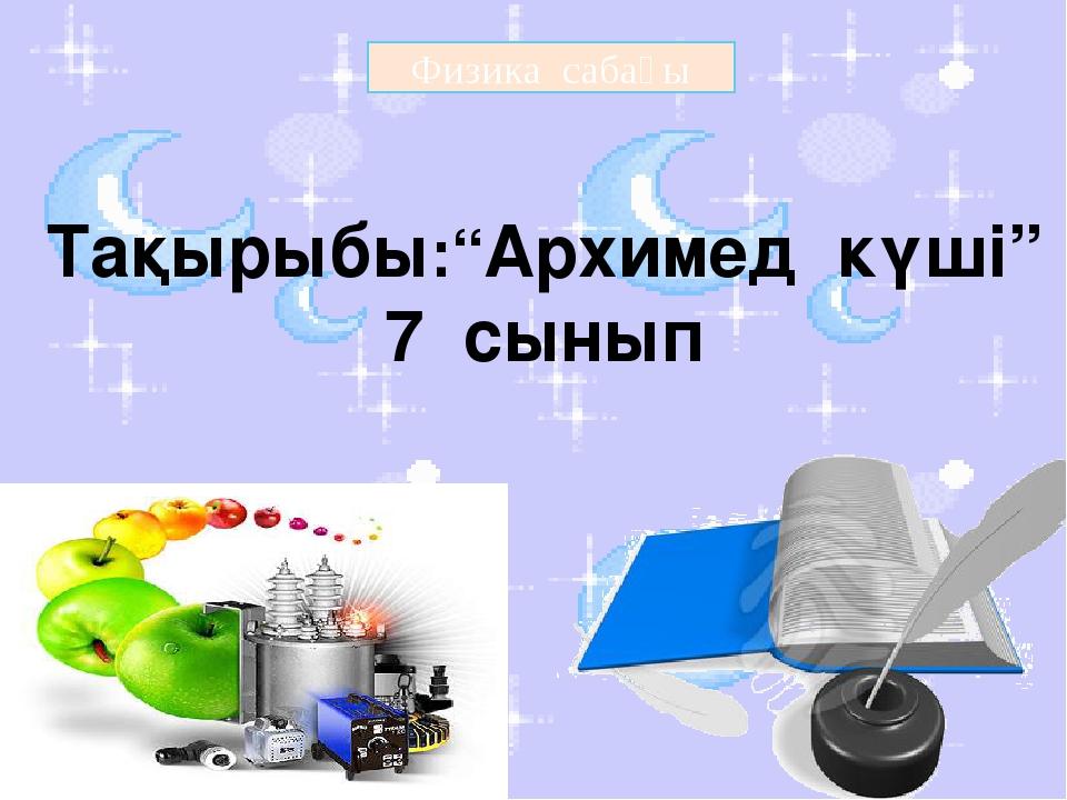 """Физика сабағы Тақырыбы:""""Архимед күші"""" 7 сынып"""